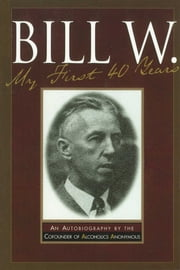 Bill W My First 40 Years - An Autobiography by the Co-founder of AA ebook by Anonymous