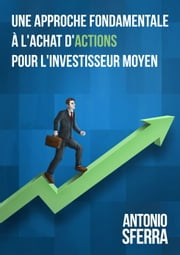 Une Approche Fondamentale a l'Achat des Actions - pour l'Investisseur Moyen ebook by Kobo.Web.Store.Products.Fields.ContributorFieldViewModel