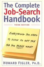 Complete Job-Search Handbook - Everything You Need To Know To Get The Job You Really Want ebook by Howard E. Figler