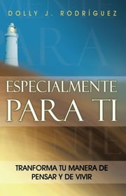 ESPECIALMENTE PARA TI - TRANSFORMA TU MANERA DE PENSAR Y DE VIVIR ebook by DOLLY J. RODRÍGUEZ