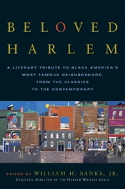 Beloved Harlem - A Literary Tribute to Black America's Most Famous Neighborhood, From the Classics to The Contemporary ebook by William H. Banks, Jr.