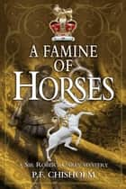Famine of Horses - A Sir Robert Carey Mystery ebook by P F Chisholm