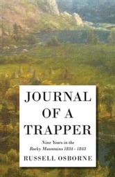 Journal of a Trapper - Nine Years in the Rocky Mountains 1834 - 1843 - Being a General Description of the Country, Climate, Rivers, Lakes, Mountains, ebook by Osborne Russell