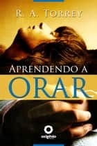 Aprendendo a orar ebook by R.A. Torrey