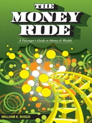 The Money Ride: A Passenger's Guide to Money & Wealth ebook by William K. Busch