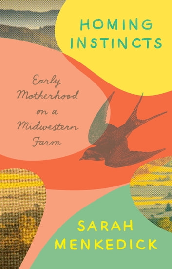 Homing Instincts - Early Motherhood on a Midwestern Farm ebook by Sarah Menkedick