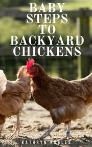 Baby Steps To Backyard Chickens ebook by Kathryn Robles