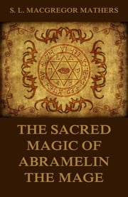 The Sacred Magic Of Abramelin The Mage ebook by S. L. MacGregor Mathers