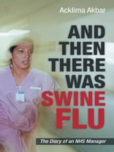AND THEN THERE WAS SWINE FLU - The Diary of an NHS Manager ebook by Acklima Akbar