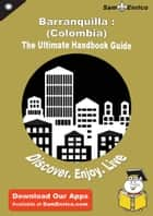 Ultimate Handbook Guide to Barranquilla : (Colombia) Travel Guide ebook by Rosaura Glymph