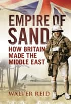 Empire of Sand - How Britain Made the Middle East ebook by Walter Reid