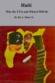 Haiti - Who the US is and What it Will Do ebook by Ray L. Baker Jr.