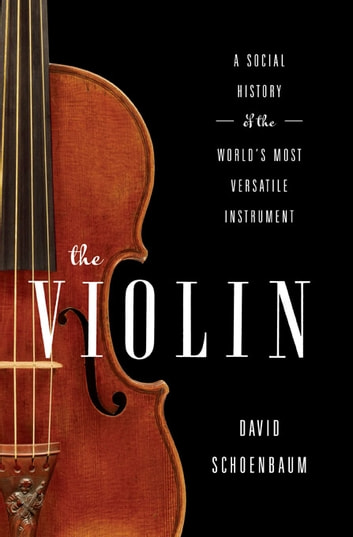 The Violin: A Social History of the World's Most Versatile Instrument - A Social History of the World's Most Versatile Instrument ebook by David Schoenbaum