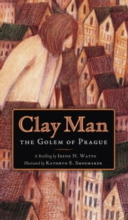 Clay Man - The Golem of Prague ebook by Irene N. Watts,Kathryn E. Shoemaker