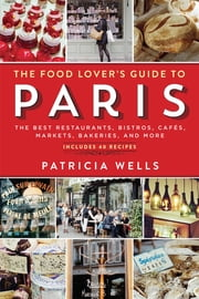 The Food Lover's Guide to Paris - The Best Restaurants, Bistros, Cafés, Markets, Bakeries, and More ebook by Patricia Wells