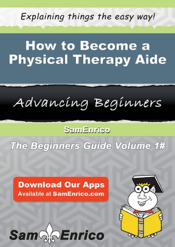 How to Become a Physical Therapy Aide - How to Become a Physical Therapy Aide ebook by Lupe Yi