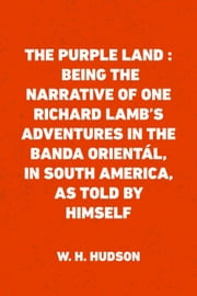 The Purple Land : Being the Narrative of One Richard Lamb's Adventures in The Banda Orientál, in South America, as Told By Himself ebook by W. H. Hudson