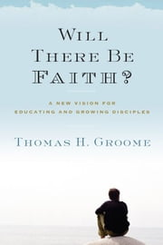 Will There Be Faith? - A New Vision for Educating and Growing Disciples ebook by Thomas H. Groome