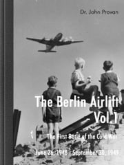The Berlin Airlift- Vol. 1 The First Battle of the Cold War June 26, 1948 - September 30, 1949 - The First Battle of the Cold War June 26, 1948 - September 30, 1949 ebook by John Provan