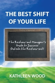 The BEST Shift of Your Life - The Restaurant Manager's Guide to Success outside the Restaurant! ebook by Kathleen Wood