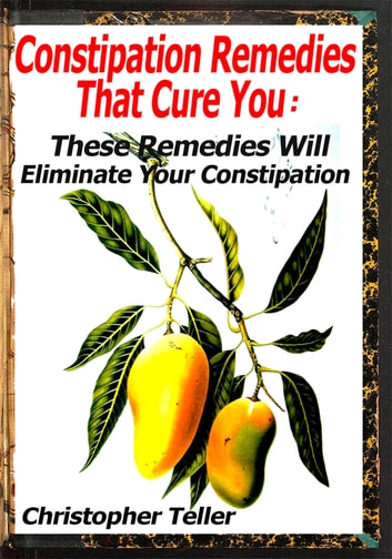 Constipation Remedies That Cure You: These Remedies Will Eliminate Your Constipation ebook by Christopher Teller