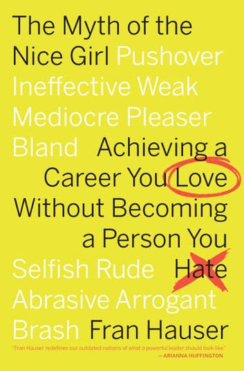 The Myth of the Nice Girl - Achieving a Career You Love Without Becoming a Person You Hate eBook by Fran Hauser