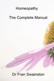 Homeopathy - The Complete Manual ebook by Dr Fran Swainston