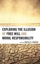 Exploring the Illusion of Free Will and Moral Responsibility ebook by Gregg D. Caruso, Susan Blackmore, Thomas W. Clark,...