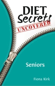 Diet Secrets Uncovered: Seniors - Secrets to Successful Fat Loss ebook by Fiona Kirk