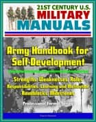 21st Century U.S. Military Manuals: Army Handbook for Self-Development - Strengths, Weaknesses, Roles, Responsibilities, Learning and Motivation, Roadblocks, Milestones (Professional Format Series) ebook by Progressive Management