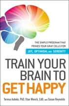 Train Your Brain to Get Happy - The Simple Program That Primes Your Grey Cells for Joy, Optimism, and Serenity ebook by Teresa Aubele, Stan Wenck, Susan Reynolds
