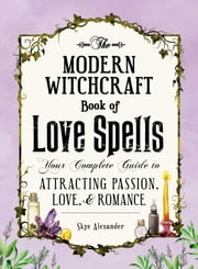 The Modern Witchcraft Book of Love Spells - Your Complete Guide to Attracting Passion, Love, and Romance ebook by Skye Alexander
