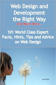 Web Design and Development the Right Way - And Much More - 101 World Class Expert Facts, Hints, Tips and Advice on Web Design ebook by Jacob Mast