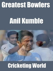 Greatest Bowlers: Anil Kumble ebook by Cricketing World