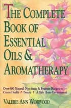 The Complete Book of Essential Oils and Aromatherapy ebook by Valerie Ann Worwood