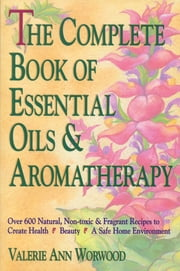 The Complete Book of Essential Oils and Aromatherapy - Over 600 Natural, Non-Toxic and Fragrant Recipes to Create Health - Beauty - a Safe Home Environment ebook by Valerie Ann Worwood