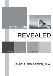 Martial Arts Revealed - Benefits, Problems, and Solutions ebook by Jamie Seabrook