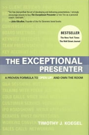 The Exceptional Presenter: A Proven Formula To Open Up And Own The Room ebook by Timothy Koegel