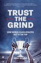 Trust the Grind - How World-Class Athletes Got To The Top ebook by Jeremy Bhandari