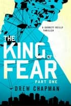 The King of Fear: Part One - A Garrett Reilly Thriller ebook by Drew Chapman