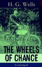 The Wheels of Chance (Unabridged) - A Satirical Novel from the English futurist, historian, socialist, author of The Time Machine, The Island of Doctor Moreau, The Invisible Man, The War of the Worlds, The First Men in the Moon ebook by