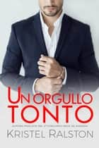 Un orgullo tonto eBook by Kristel Ralston