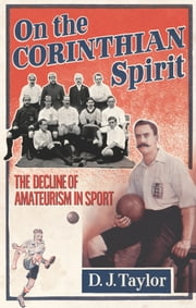 On The Corinthian Spirit - The Decline of Amateurism in Sport ebook by D J Taylor