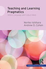 Teaching and Learning Pragmatics - Where Language and Culture Meet ebook by Noriko Ishihara,Andrew D. Cohen