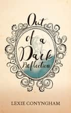 Out of a Dark Reflection ebook by Lexie Conyngham