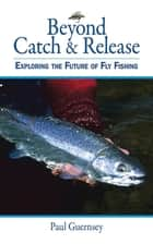 Beyond Catch & Release ebook by Paul Guernsey