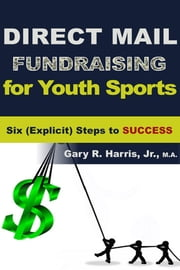 Direct Mail Fundraising for Youth Sports: Six (Explicit) Steps to Success ebook by Gary R Harris Jr