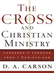 Cross and Christian Ministry, The - An Exposition of Passages from 1 Corinthians ebook by D. A. Carson