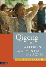 Qigong for Wellbeing in Dementia and Aging ebook by Stephen Rath,LauRha Frankfort,The Natural Healing Research Foundation