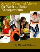 Saving Time and Money for Work at Home Entrepreneurs ebook by Michael Williams